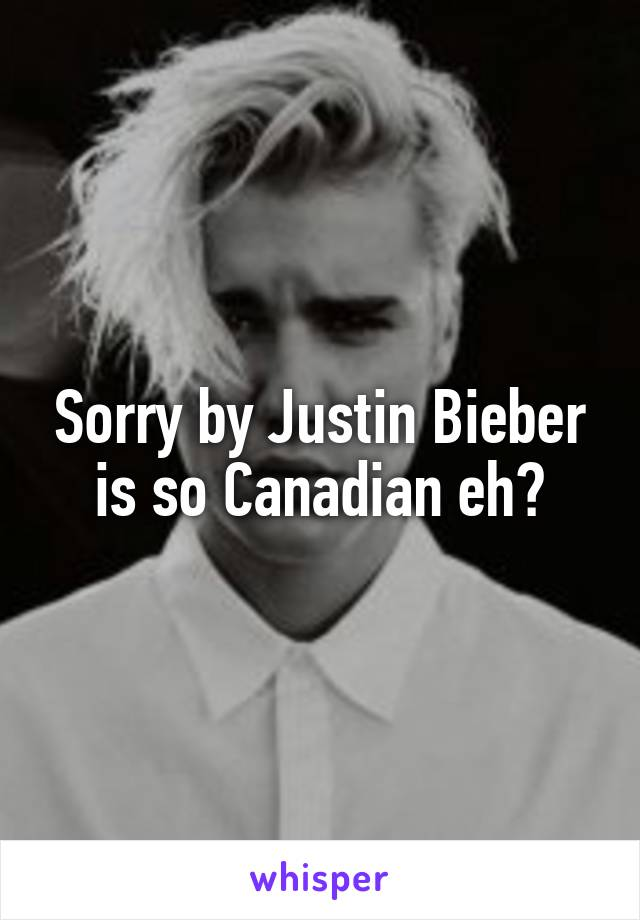 Sorry by Justin Bieber is so Canadian eh?