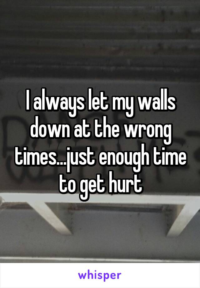 I always let my walls down at the wrong times...just enough time to get hurt
