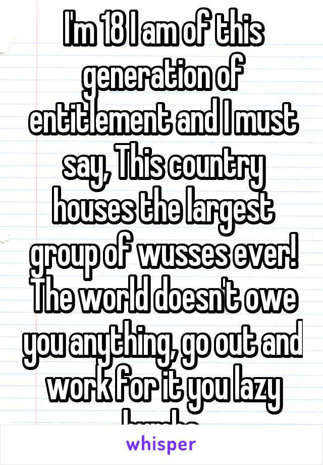 I'm 18 I am of this generation of entitlement and I must say, This country houses the largest group of wusses ever! The world doesn't owe you anything, go out and work for it you lazy bumbs.