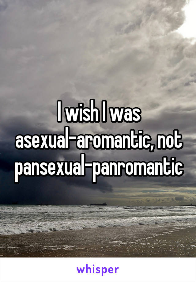 I wish I was asexual-aromantic, not pansexual-panromantic