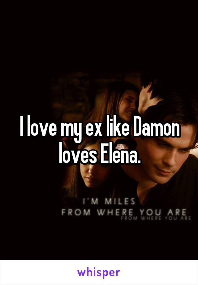 I love my ex like Damon loves Elena.