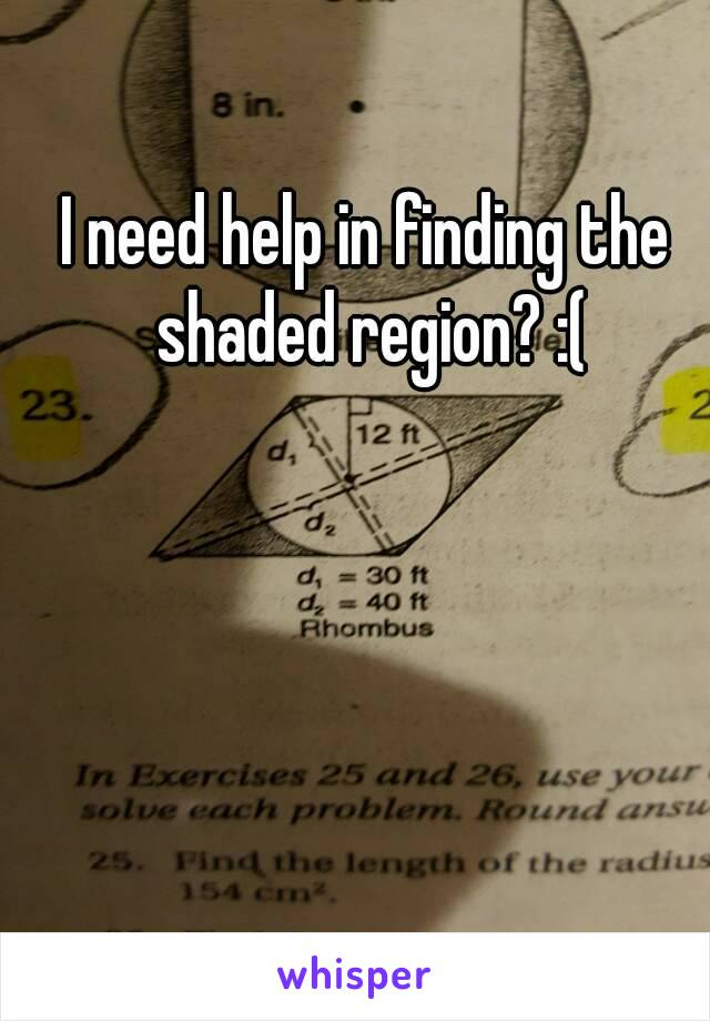 I need help in finding the shaded region? :(