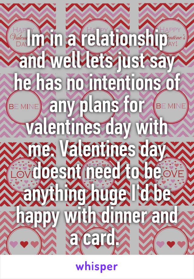 Im in a relationship and well lets just say he has no intentions of any plans for valentines day with me. Valentines day doesnt need to be anything huge I'd be happy with dinner and a card.