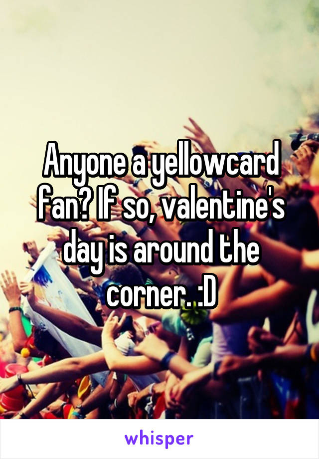 Anyone a yellowcard fan? If so, valentine's day is around the corner. :D