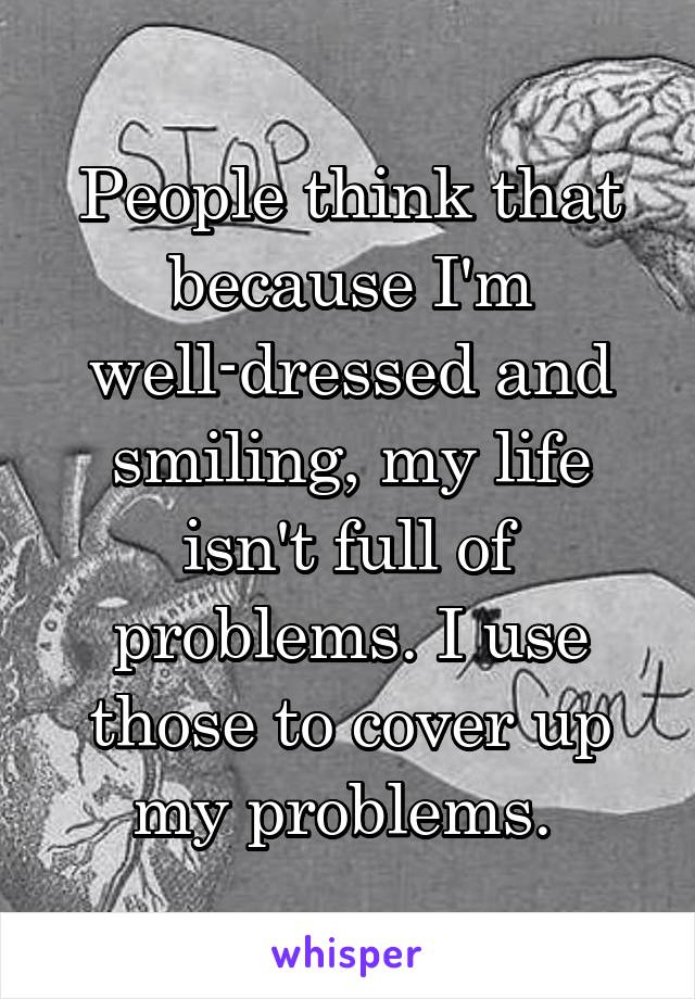 People think that because I'm well-dressed and smiling, my life isn't full of problems. I use those to cover up my problems.