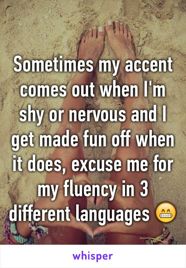 Sometimes my accent comes out when I'm shy or nervous and I get made fun off when it does, excuse me for my fluency in 3 different languages 😁