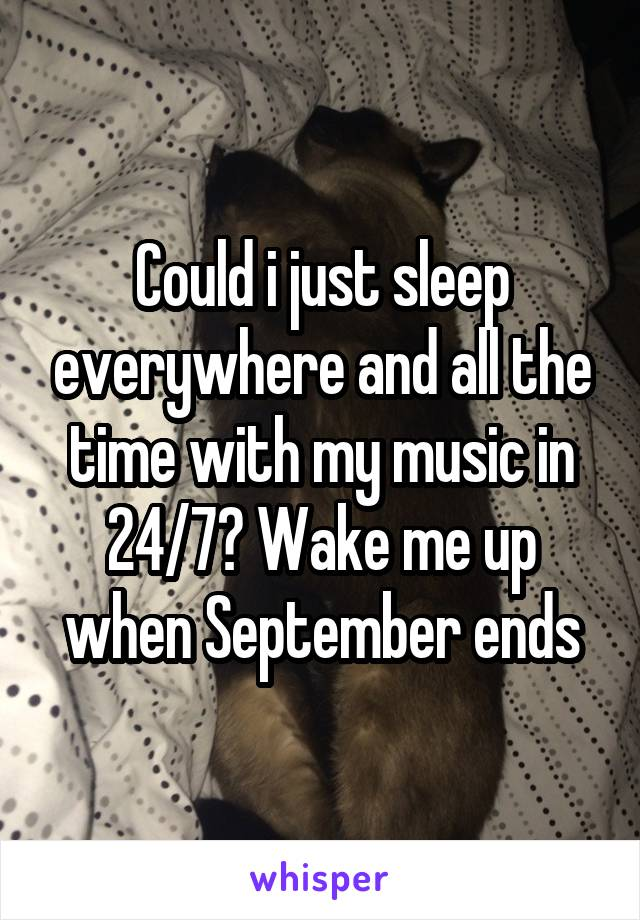 Could i just sleep everywhere and all the time with my music in 24/7? Wake me up when September ends