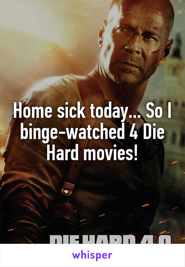Home sick today... So I binge-watched 4 Die Hard movies!