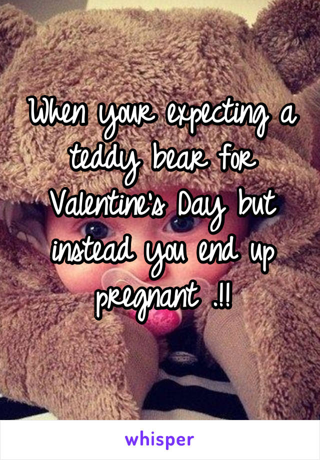 When your expecting a teddy bear for Valentine's Day but instead you end up pregnant .!!