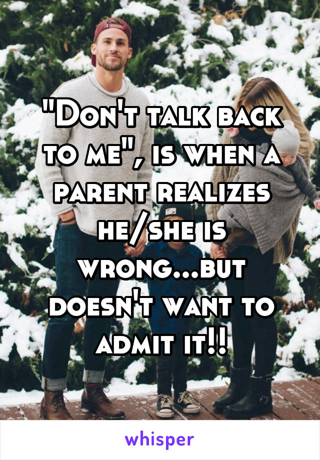 """Don't talk back to me"", is when a parent realizes he/she is wrong...but doesn't want to admit it!!"