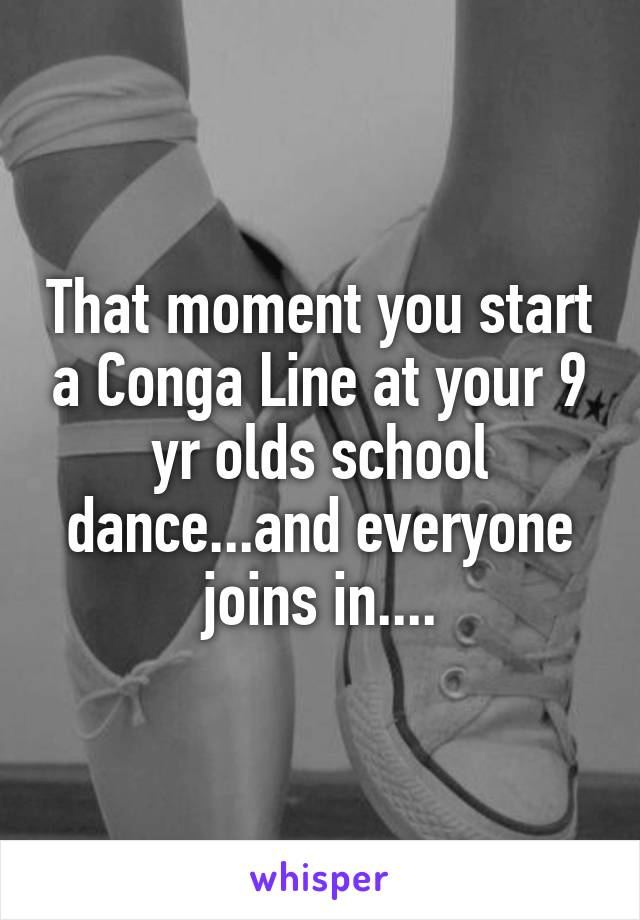 That moment you start a Conga Line at your 9 yr olds school dance...and everyone joins in....