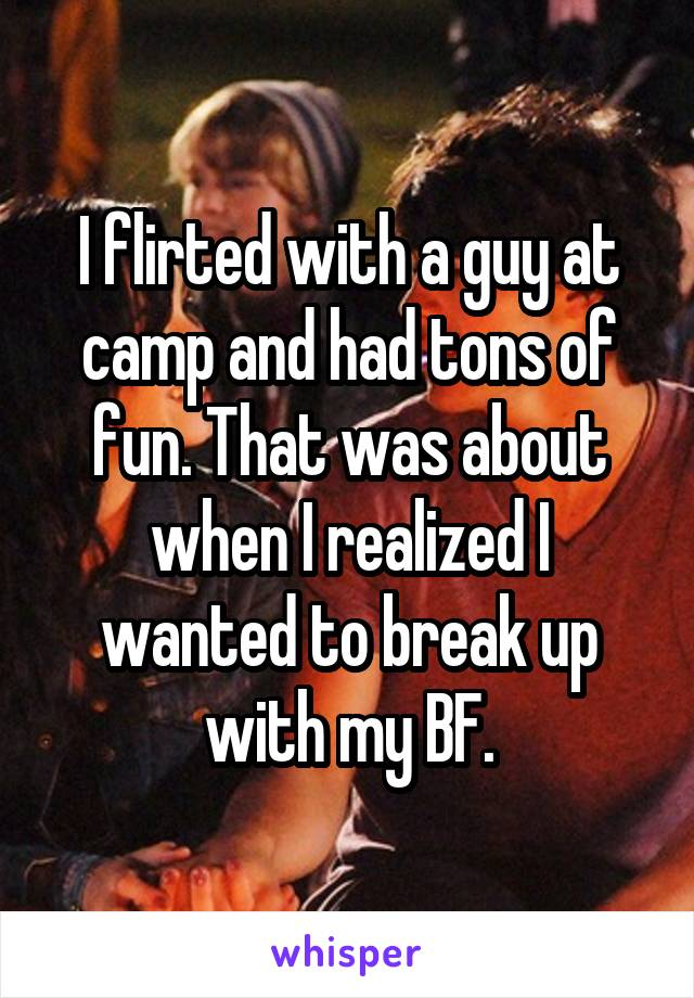 I flirted with a guy at camp and had tons of fun. That was about when I realized I wanted to break up with my BF.