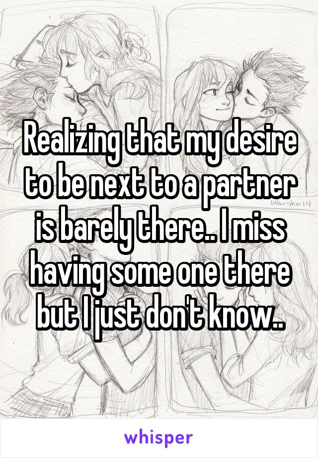 Realizing that my desire to be next to a partner is barely there.. I miss having some one there but I just don't know..