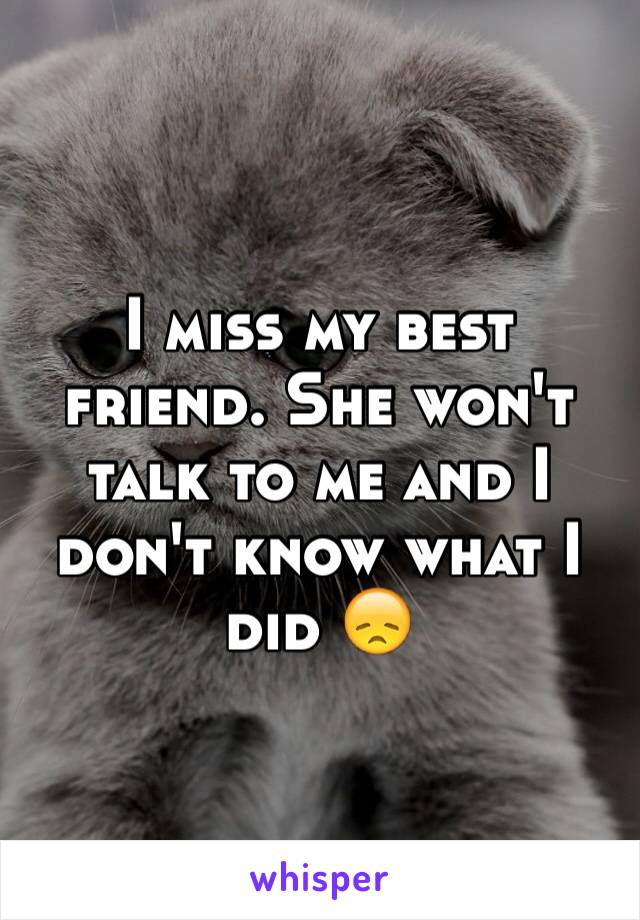 I miss my best friend. She won't talk to me and I don't know what I did 😞