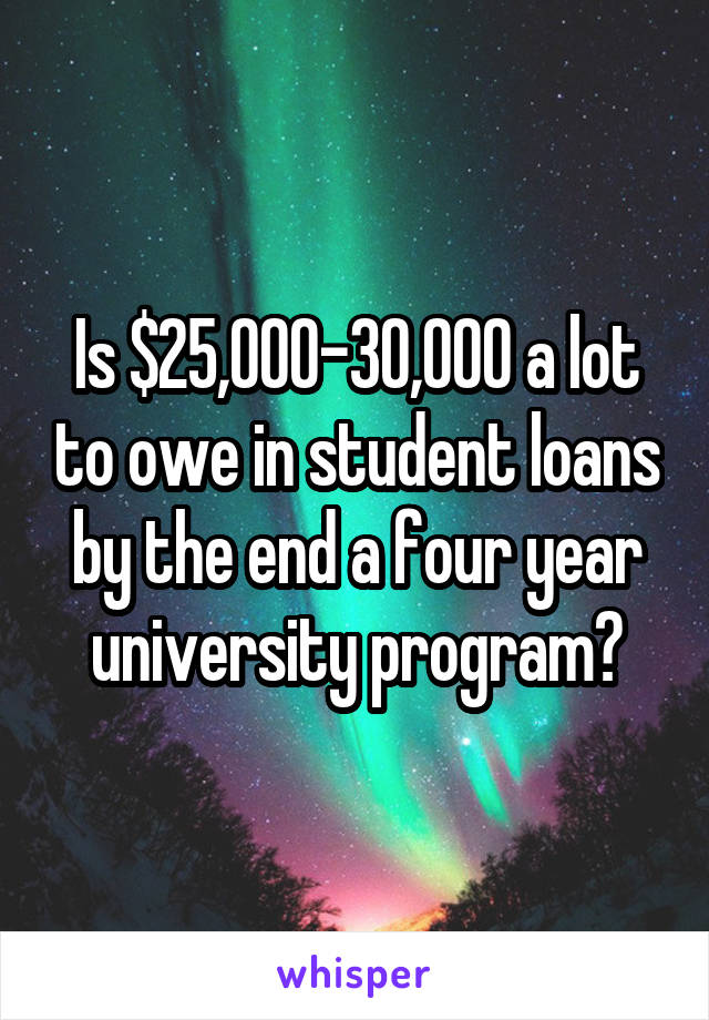 Is $25,000-30,000 a lot to owe in student loans by the end a four year university program?