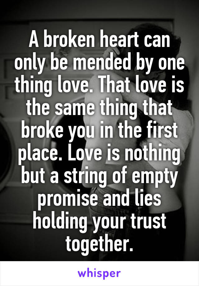 A broken heart can only be mended by one thing love. That love is the same thing that broke you in the first place. Love is nothing but a string of empty promise and lies holding your trust together.