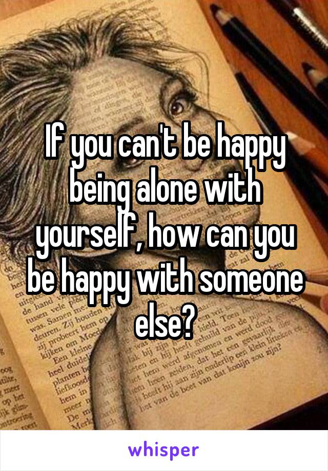 If you can't be happy being alone with yourself, how can you be happy with someone else?