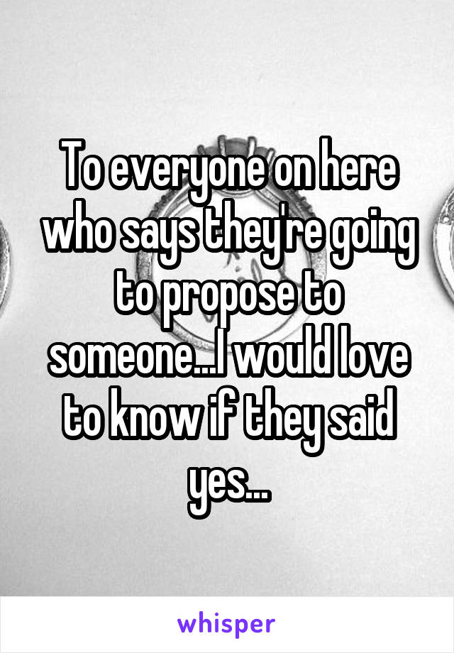 To everyone on here who says they're going to propose to someone...I would love to know if they said yes...