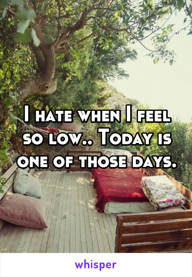 I hate when I feel so low.. Today is one of those days.
