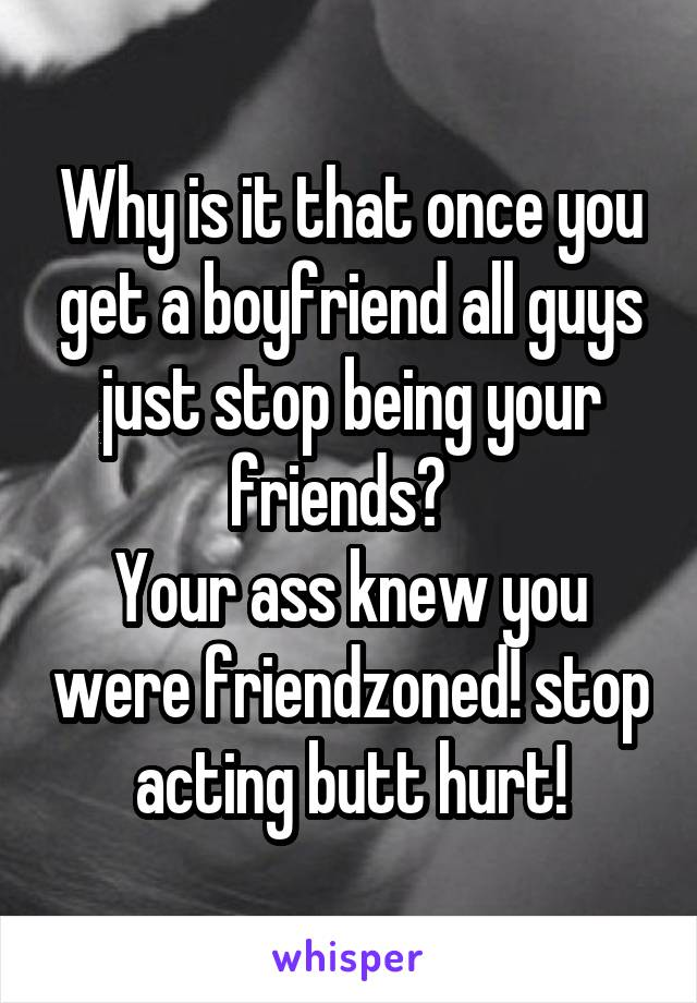 Why is it that once you get a boyfriend all guys just stop being your friends?   Your ass knew you were friendzoned! stop acting butt hurt!