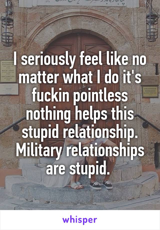 I seriously feel like no matter what I do it's fuckin pointless nothing helps this stupid relationship. Military relationships are stupid.