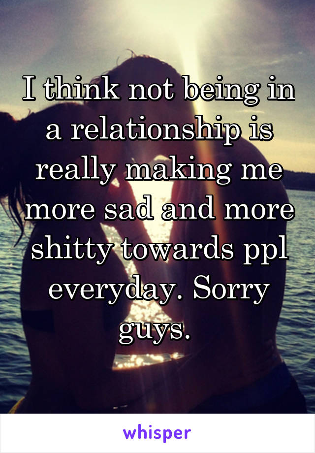 I think not being in a relationship is really making me more sad and more shitty towards ppl everyday. Sorry guys.