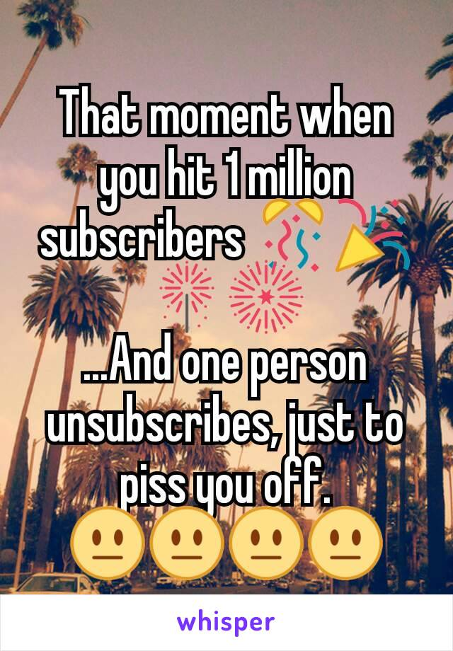 That moment when you hit 1 million subscribers 🎊🎉🎇🎆 ...And one person unsubscribes, just to piss you off. 😐😐😐😐