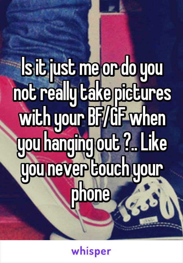 Is it just me or do you not really take pictures with your BF/GF when you hanging out ?.. Like you never touch your phone