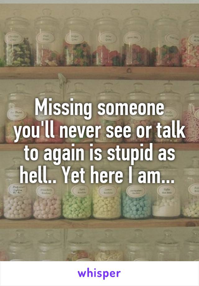 Missing someone you'll never see or talk to again is stupid as hell.. Yet here I am...