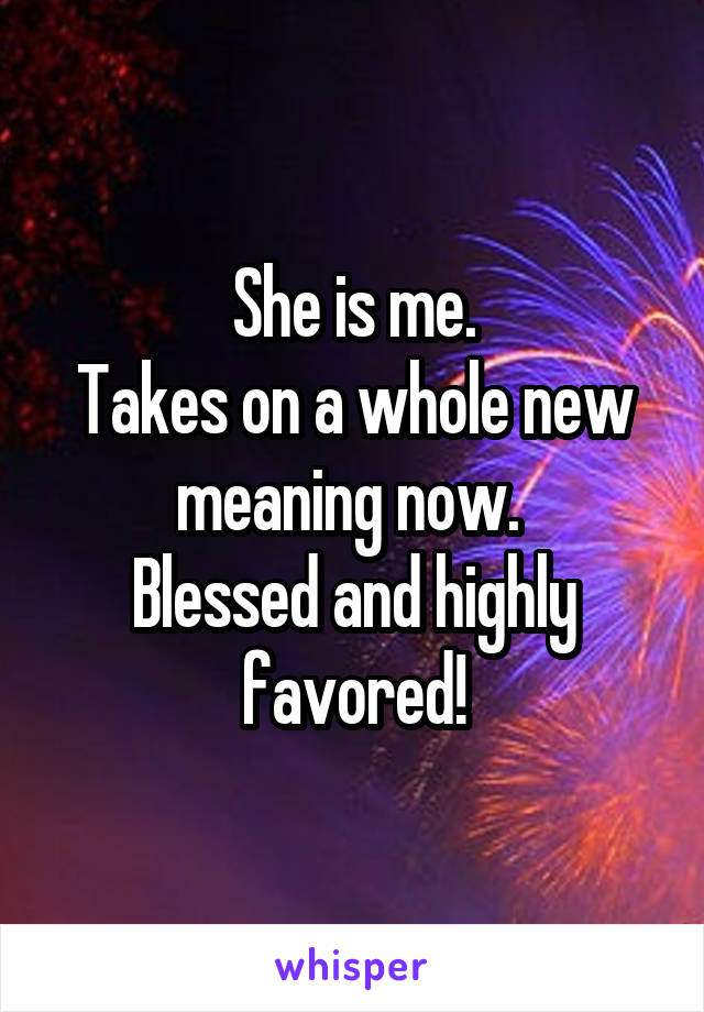 She is me. Takes on a whole new meaning now.  Blessed and highly favored!
