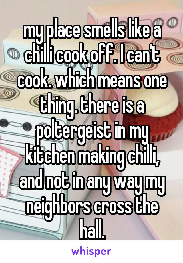 my place smells like a chilli cook off. I can't cook. which means one thing. there is a poltergeist in my kitchen making chilli, and not in any way my neighbors cross the hall.