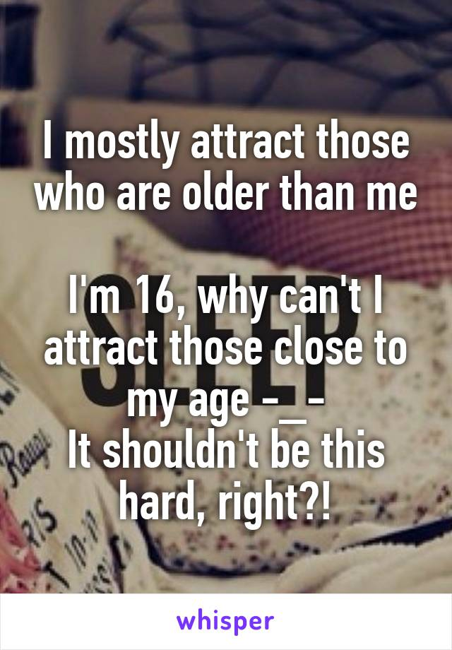 I mostly attract those who are older than me  I'm 16, why can't I attract those close to my age -_- It shouldn't be this hard, right?!