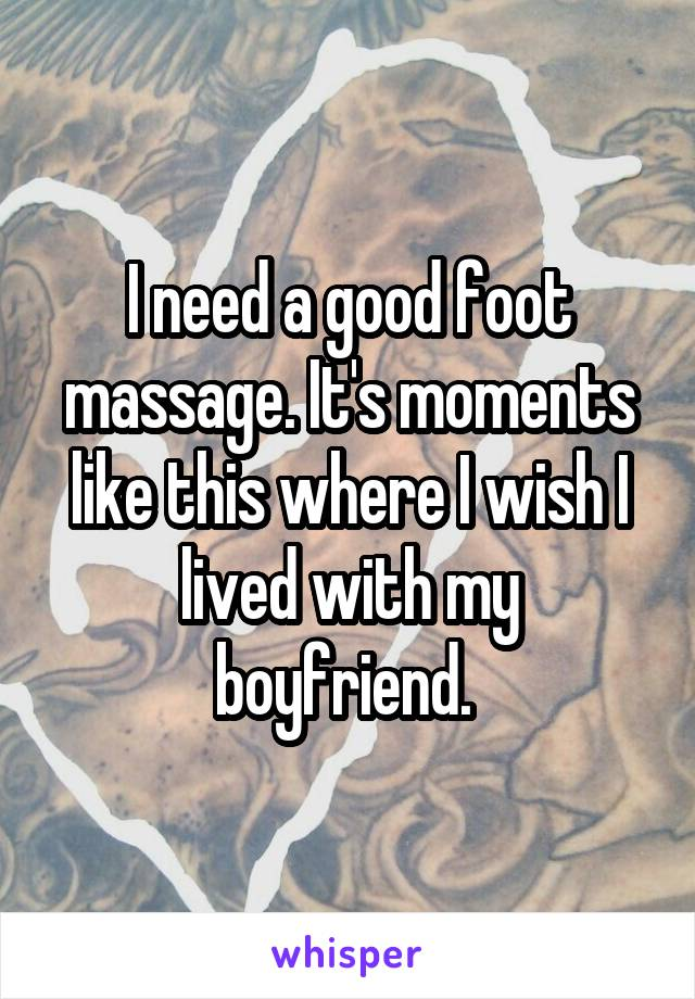 I need a good foot massage. It's moments like this where I wish I lived with my boyfriend.