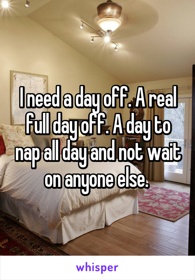 I need a day off. A real full day off. A day to nap all day and not wait on anyone else.