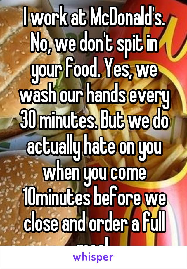 I work at McDonald's. No, we don't spit in your food. Yes, we wash our hands every 30 minutes. But we do actually hate on you when you come 10minutes before we close and order a full meal.