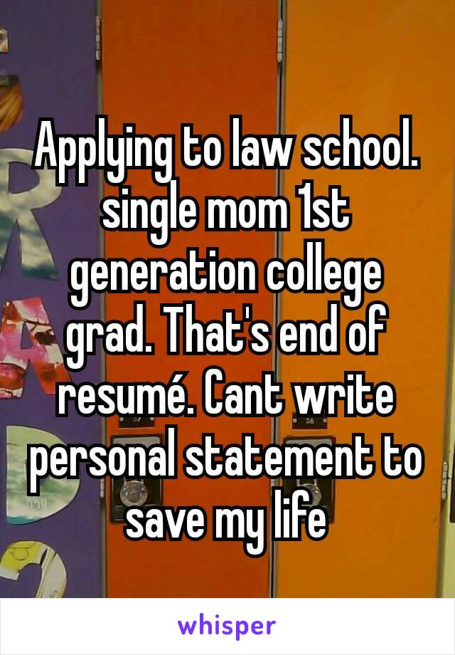 Applying to law school. single mom 1st generation college grad. That's end of resumé. Cant write personal statement to save my life