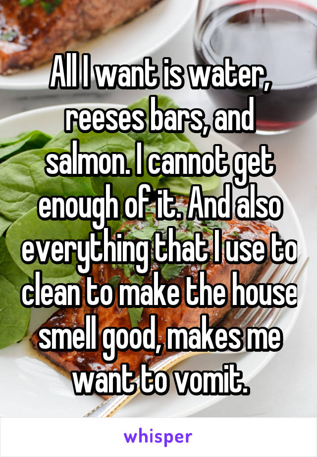 All I want is water, reeses bars, and salmon. I cannot get enough of it. And also everything that I use to clean to make the house smell good, makes me want to vomit.