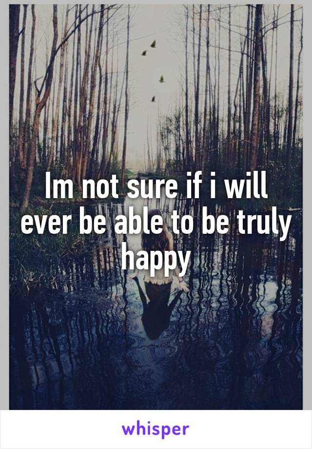 Im not sure if i will ever be able to be truly happy