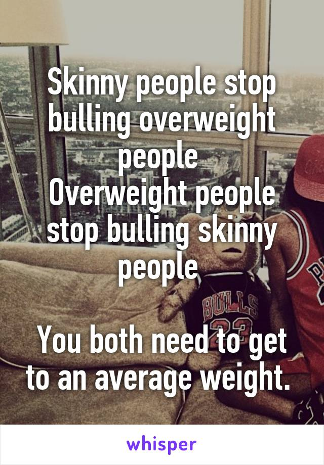 Skinny people stop bulling overweight people  Overweight people stop bulling skinny people   You both need to get to an average weight.