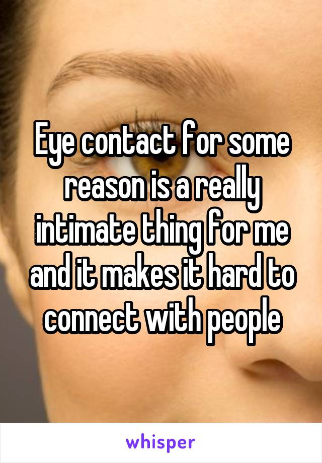 Eye contact for some reason is a really intimate thing for me and it makes it hard to connect with people