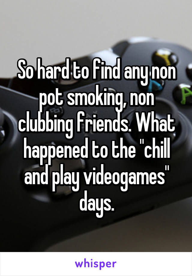 """So hard to find any non pot smoking, non clubbing friends. What happened to the """"chill and play videogames"""" days."""