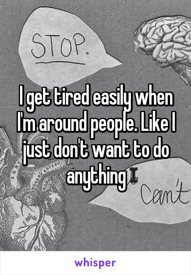 I get tired easily when I'm around people. Like I just don't want to do anything