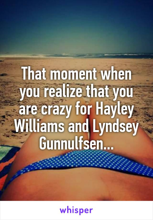 That moment when you realize that you are crazy for Hayley Williams and Lyndsey Gunnulfsen...