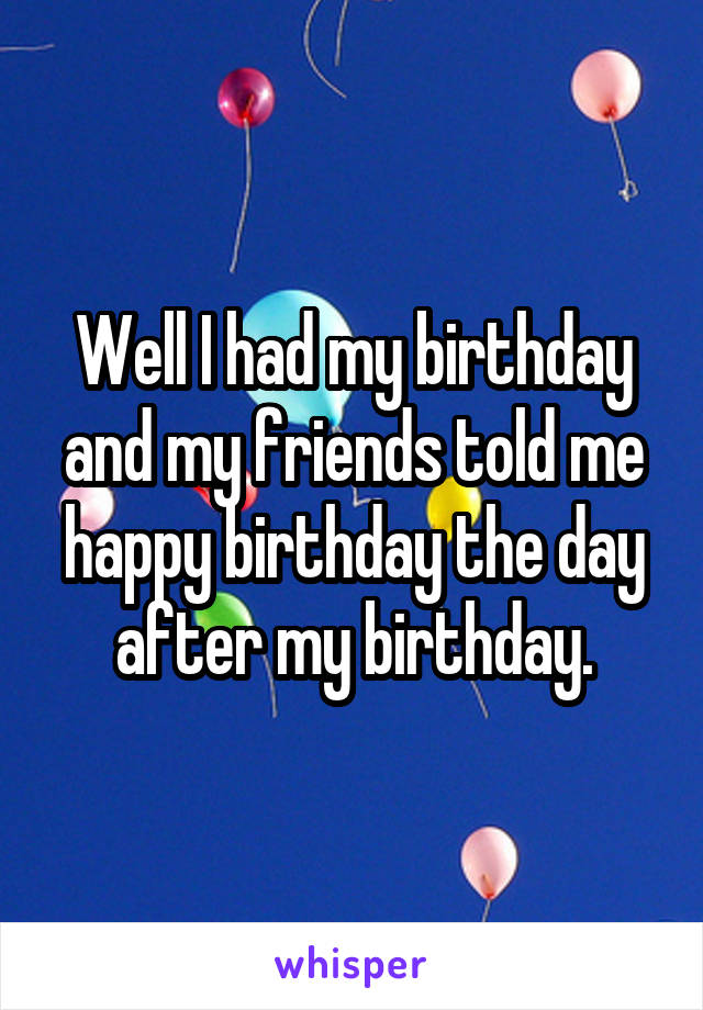 Well I had my birthday and my friends told me happy birthday the day after my birthday.