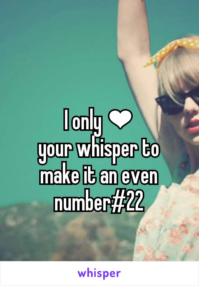I only ❤ your whisper to make it an even number#22