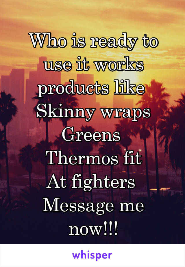 Who is ready to use it works products like  Skinny wraps Greens  Thermos fit At fighters  Message me now!!!