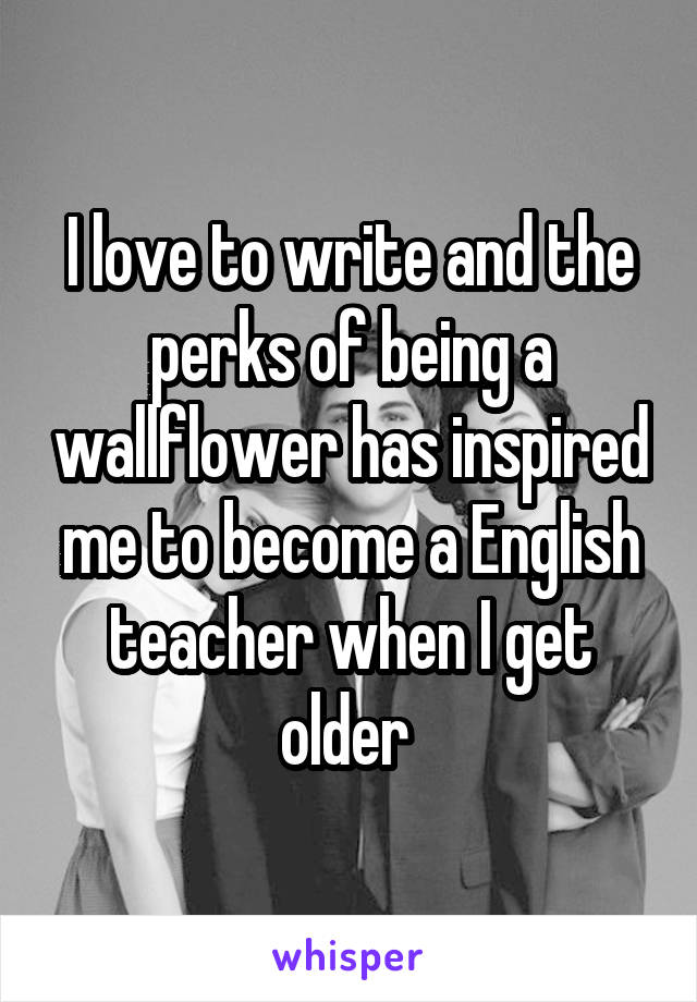 I love to write and the perks of being a wallflower has inspired me to become a English teacher when I get older