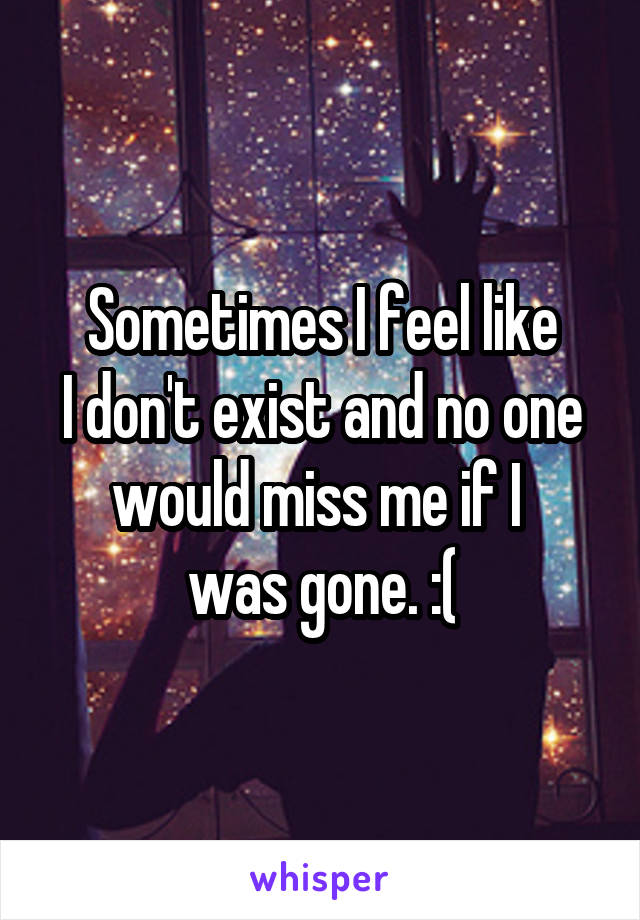 Sometimes I feel like I don't exist and no one would miss me if I  was gone. :(