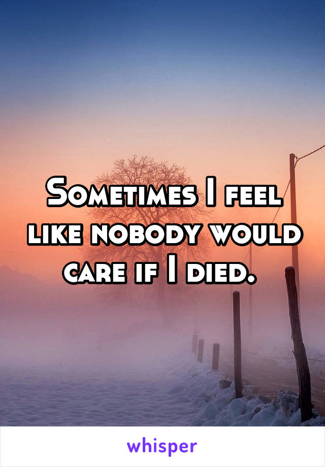 Sometimes I feel like nobody would care if I died.
