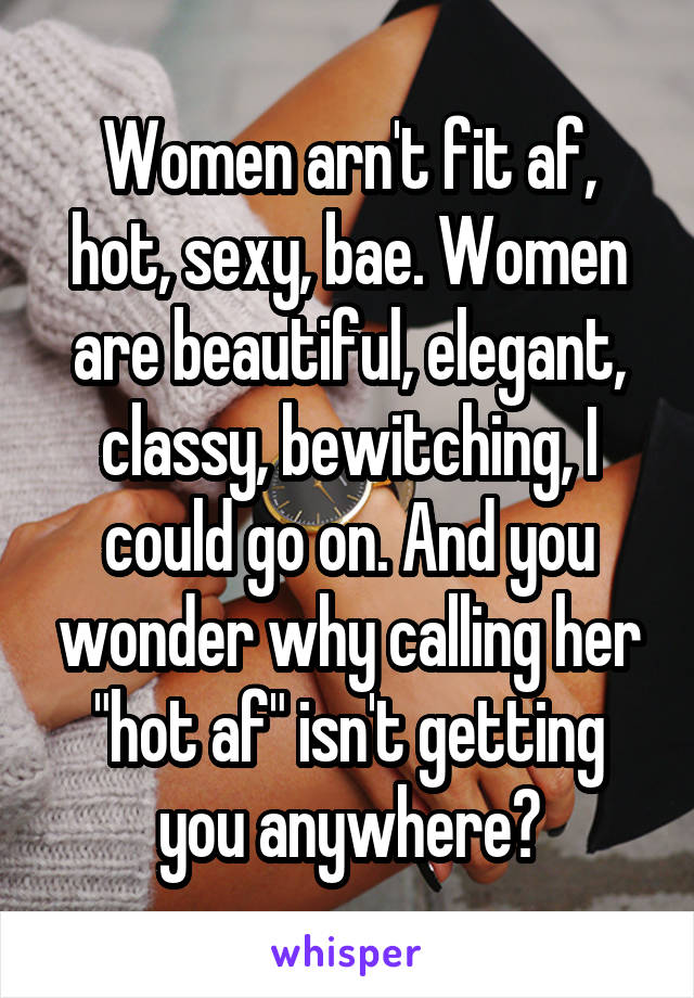 "Women arn't fit af, hot, sexy, bae. Women are beautiful, elegant, classy, bewitching, I could go on. And you wonder why calling her ""hot af"" isn't getting you anywhere?"